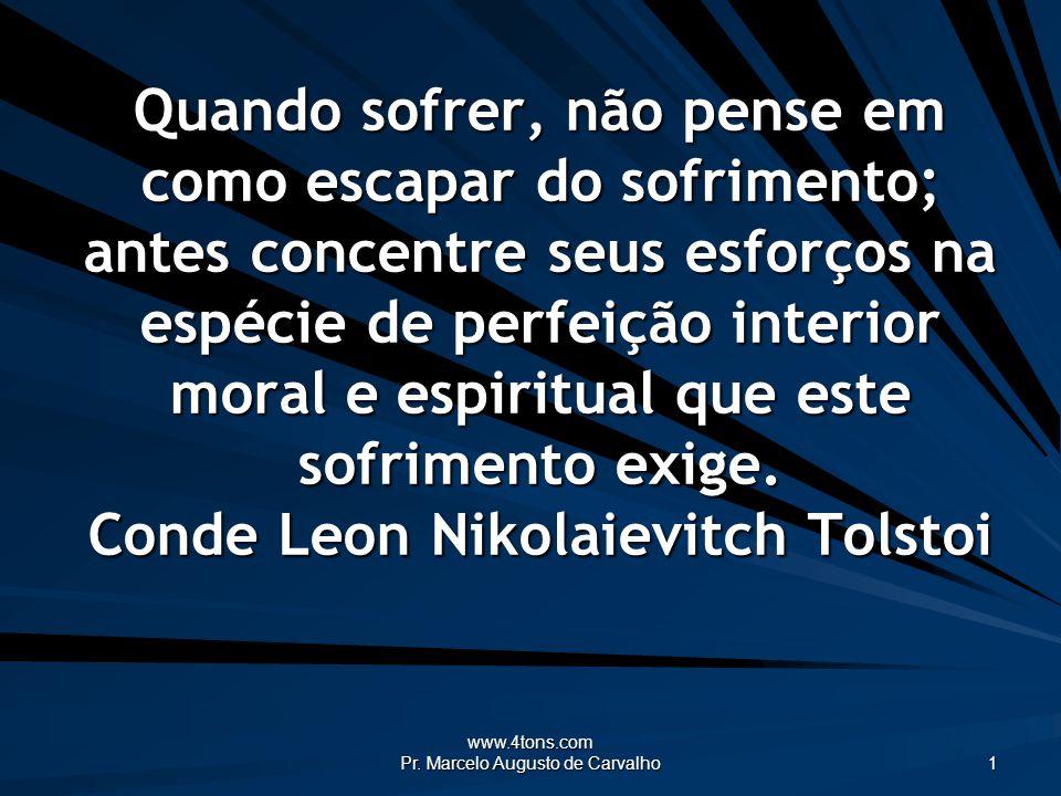 www.4tons.com Pr. Marcelo Augusto de Carvalho 1 Quando sofrer, não pense em como escapar do sofrimento; antes concentre seus esforços na espécie de pe