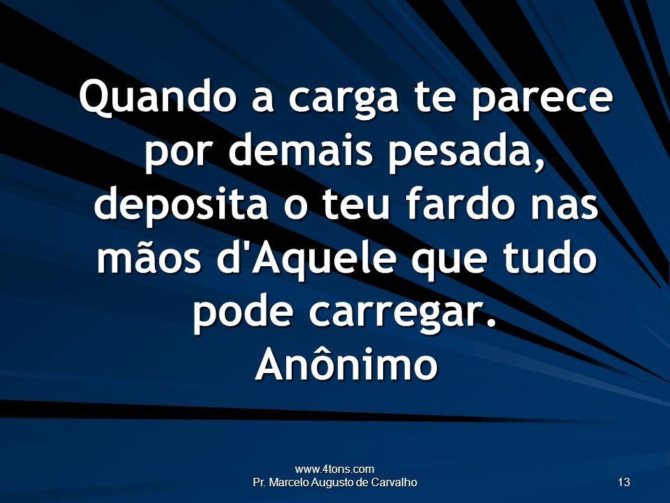 www.4tons.com Pr. Marcelo Augusto de Carvalho 13 Quando a carga te parece por demais pesada, deposita o teu fardo nas mãos d'Aquele que tudo pode carr