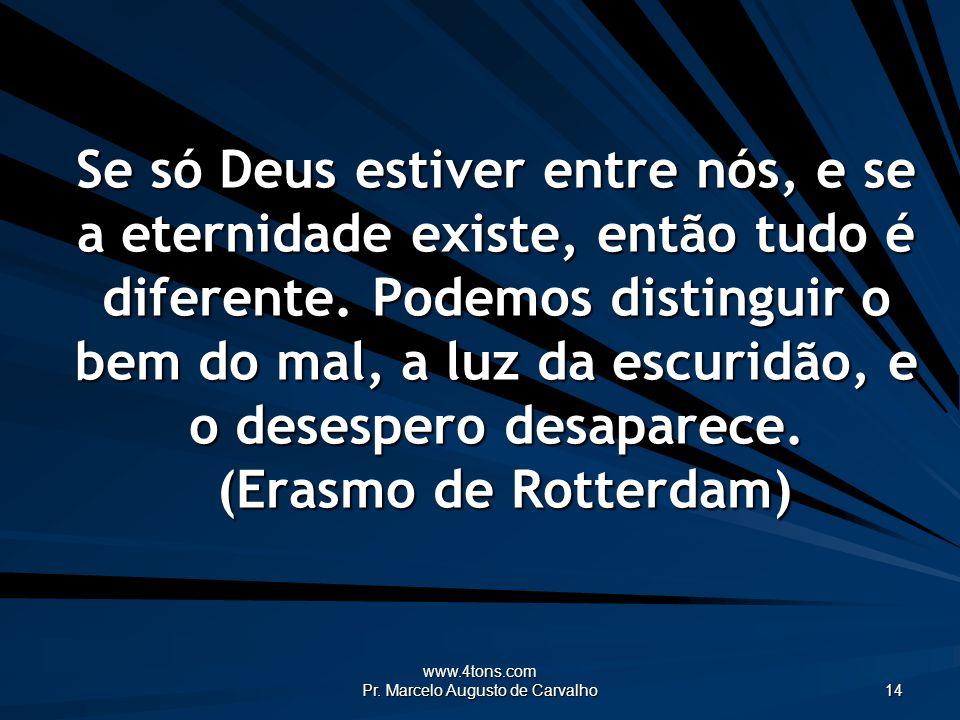 www.4tons.com Pr. Marcelo Augusto de Carvalho 14 Se só Deus estiver entre nós, e se a eternidade existe, então tudo é diferente. Podemos distinguir o