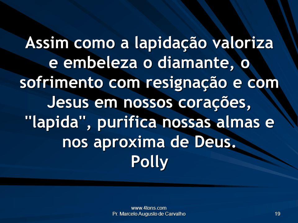 www.4tons.com Pr. Marcelo Augusto de Carvalho 19 Assim como a lapidação valoriza e embeleza o diamante, o sofrimento com resignação e com Jesus em nos