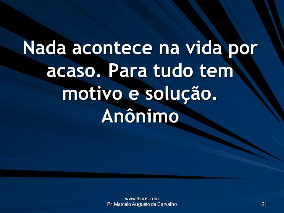 www.4tons.com Pr. Marcelo Augusto de Carvalho 21 Nada acontece na vida por acaso. Para tudo tem motivo e solução. Anônimo