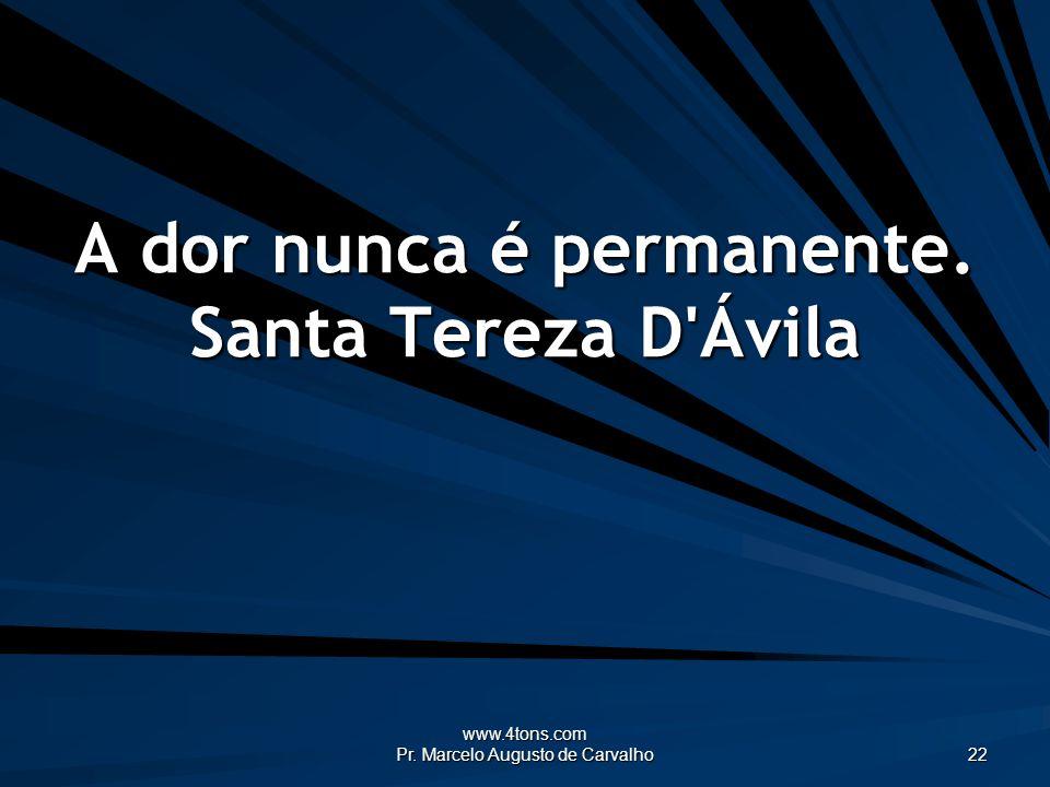www.4tons.com Pr. Marcelo Augusto de Carvalho 22 A dor nunca é permanente. Santa Tereza D'Ávila