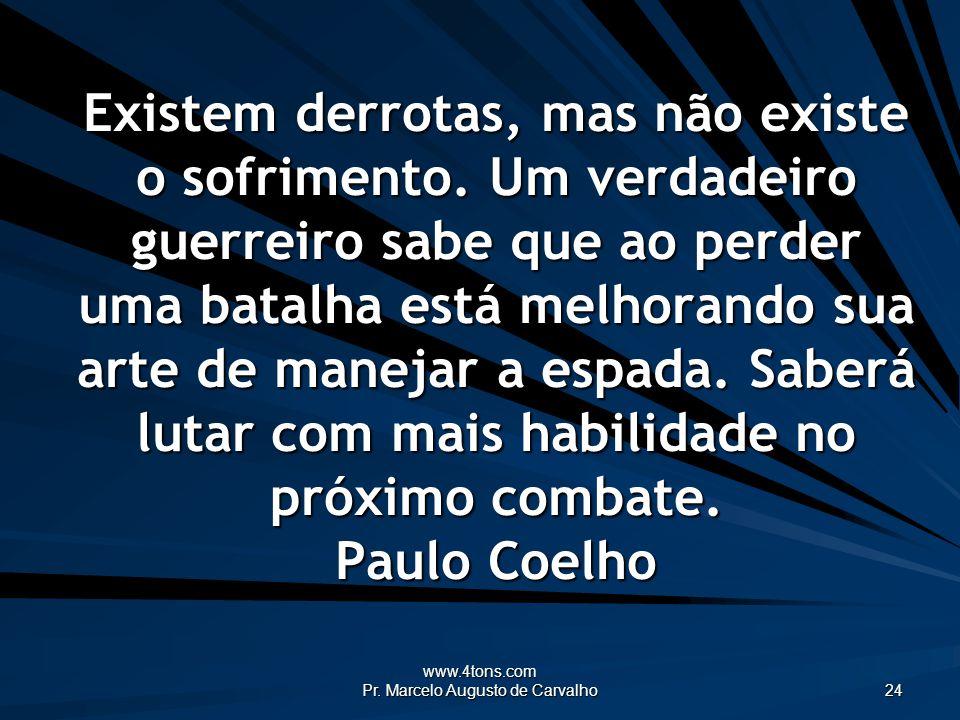 www.4tons.com Pr. Marcelo Augusto de Carvalho 24 Existem derrotas, mas não existe o sofrimento. Um verdadeiro guerreiro sabe que ao perder uma batalha