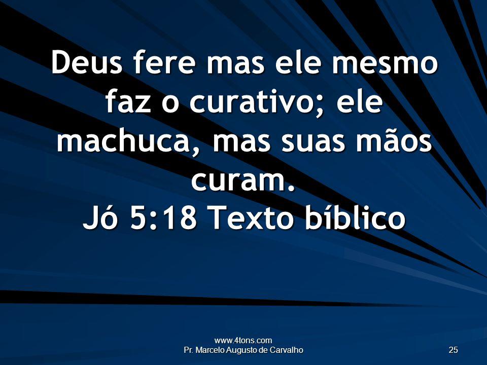www.4tons.com Pr. Marcelo Augusto de Carvalho 25 Deus fere mas ele mesmo faz o curativo; ele machuca, mas suas mãos curam. Jó 5:18 Texto bíblico