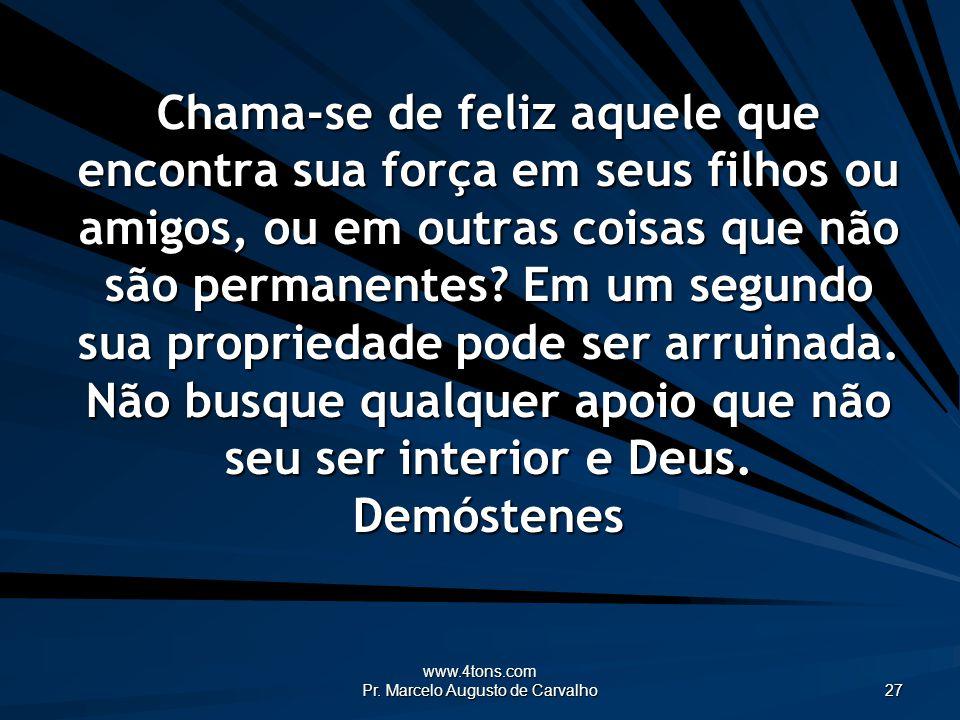 www.4tons.com Pr. Marcelo Augusto de Carvalho 27 Chama-se de feliz aquele que encontra sua força em seus filhos ou amigos, ou em outras coisas que não