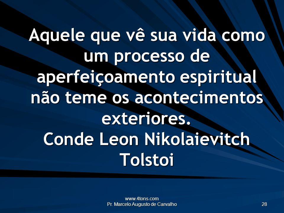www.4tons.com Pr. Marcelo Augusto de Carvalho 28 Aquele que vê sua vida como um processo de aperfeiçoamento espiritual não teme os acontecimentos exte