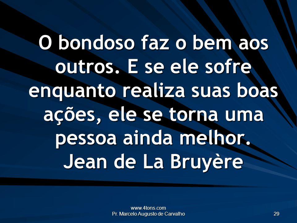 www.4tons.com Pr. Marcelo Augusto de Carvalho 29 O bondoso faz o bem aos outros. E se ele sofre enquanto realiza suas boas ações, ele se torna uma pes