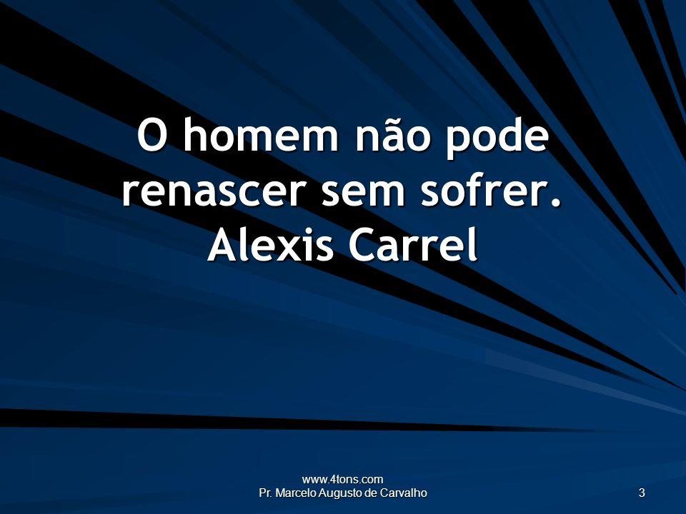 www.4tons.com Pr. Marcelo Augusto de Carvalho 3 O homem não pode renascer sem sofrer. Alexis Carrel
