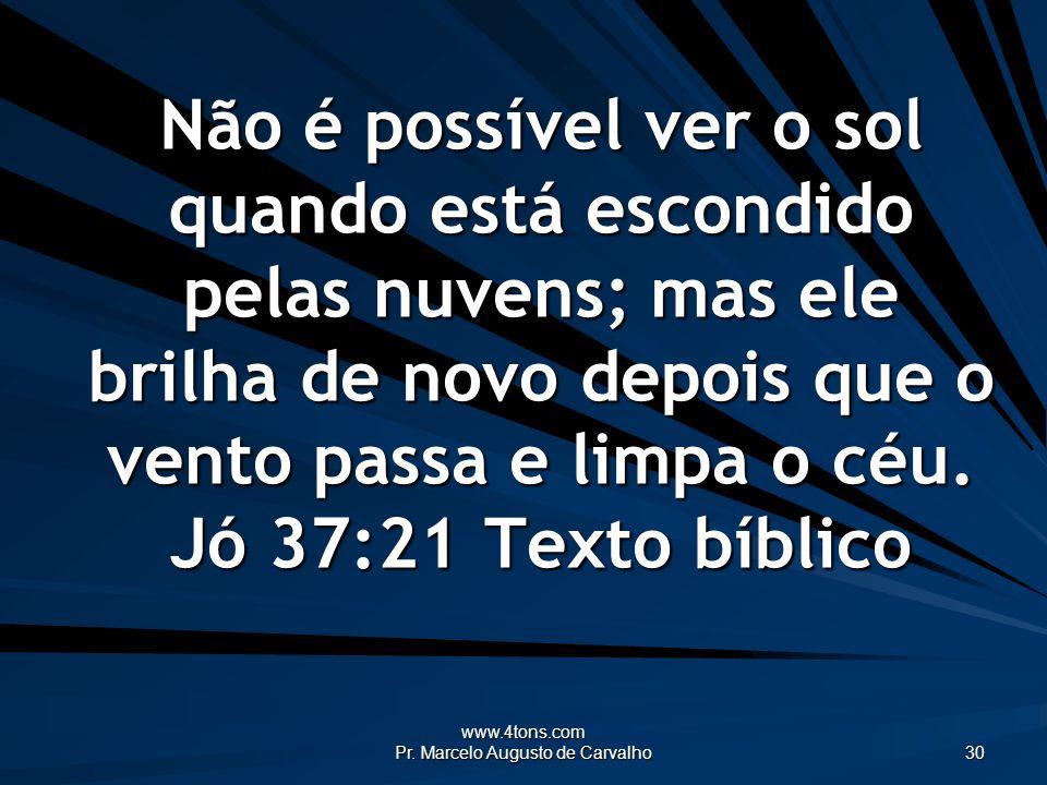 www.4tons.com Pr. Marcelo Augusto de Carvalho 30 Não é possível ver o sol quando está escondido pelas nuvens; mas ele brilha de novo depois que o vent