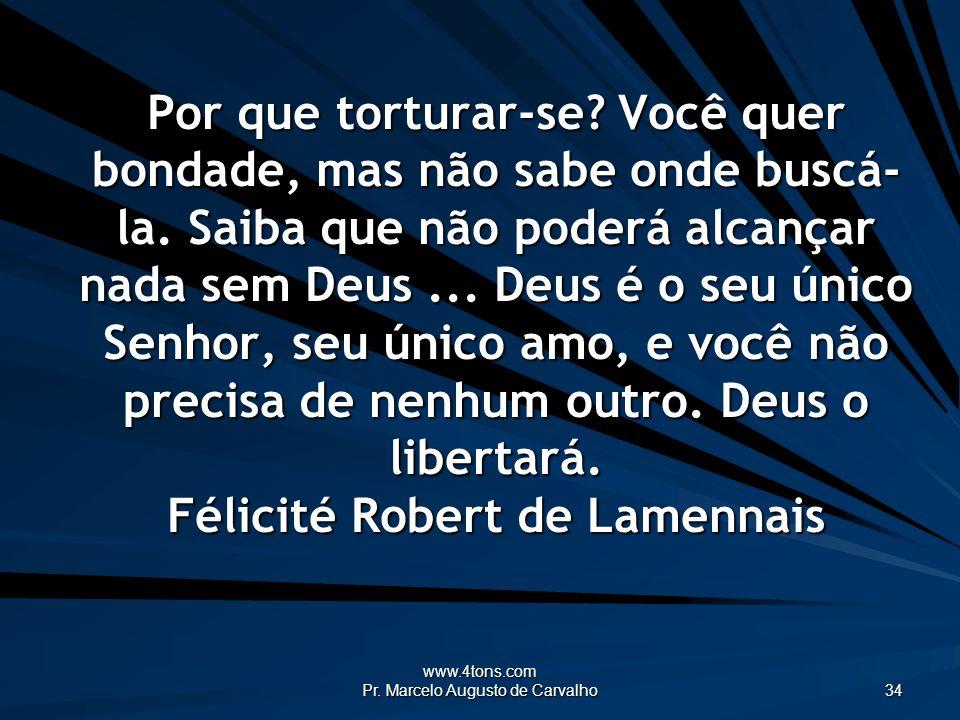 www.4tons.com Pr. Marcelo Augusto de Carvalho 34 Por que torturar-se? Você quer bondade, mas não sabe onde buscá- la. Saiba que não poderá alcançar na