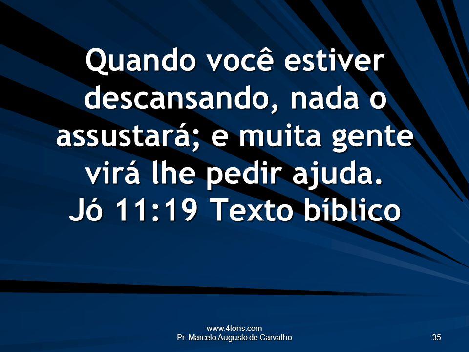 www.4tons.com Pr. Marcelo Augusto de Carvalho 35 Quando você estiver descansando, nada o assustará; e muita gente virá lhe pedir ajuda. Jó 11:19Texto