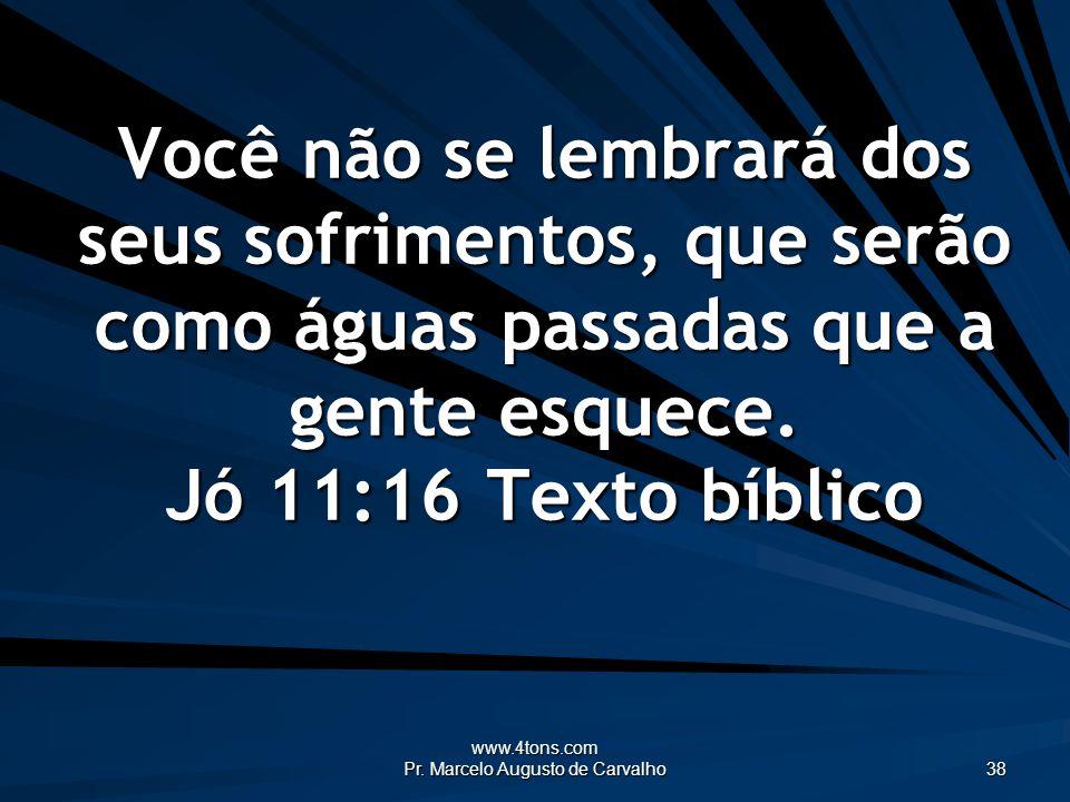 www.4tons.com Pr. Marcelo Augusto de Carvalho 38 Você não se lembrará dos seus sofrimentos, que serão como águas passadas que a gente esquece. Jó 11:1