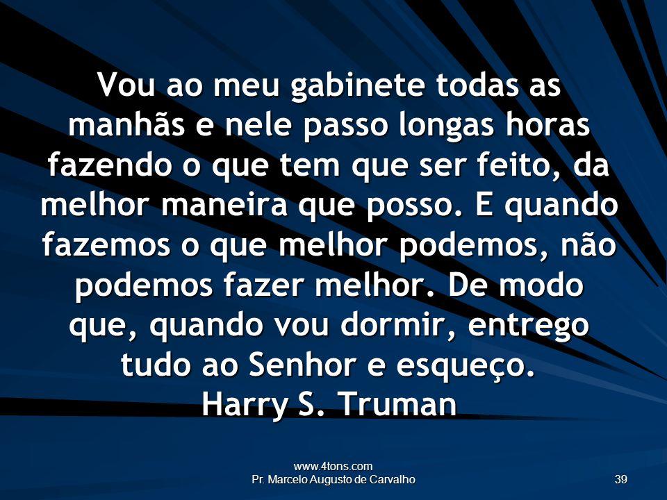 www.4tons.com Pr. Marcelo Augusto de Carvalho 39 Vou ao meu gabinete todas as manhãs e nele passo longas horas fazendo o que tem que ser feito, da mel