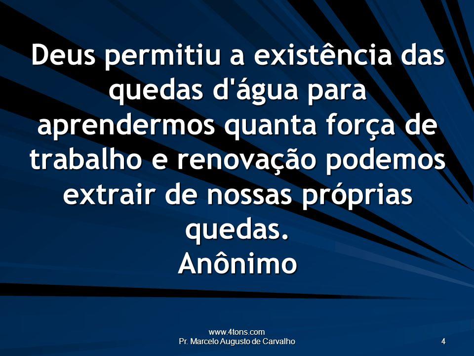 www.4tons.com Pr. Marcelo Augusto de Carvalho 4 Deus permitiu a existência das quedas d'água para aprendermos quanta força de trabalho e renovação pod