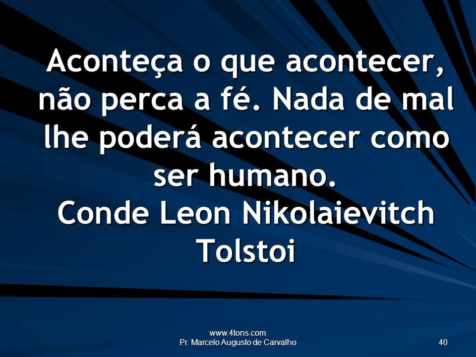 www.4tons.com Pr. Marcelo Augusto de Carvalho 40 Aconteça o que acontecer, não perca a fé. Nada de mal lhe poderá acontecer como ser humano. Conde Leo