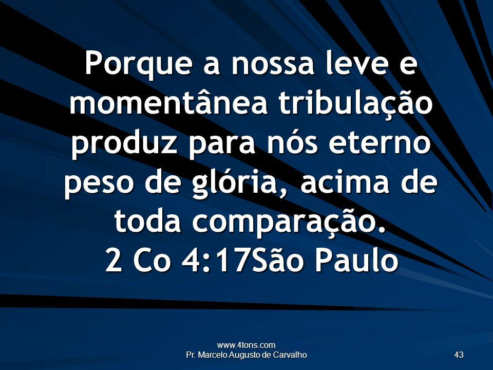 www.4tons.com Pr. Marcelo Augusto de Carvalho 43 Porque a nossa leve e momentânea tribulação produz para nós eterno peso de glória, acima de toda comp