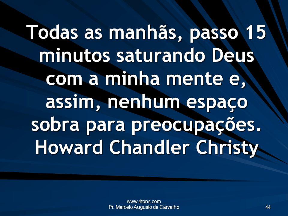 www.4tons.com Pr. Marcelo Augusto de Carvalho 44 Todas as manhãs, passo 15 minutos saturando Deus com a minha mente e, assim, nenhum espaço sobra para