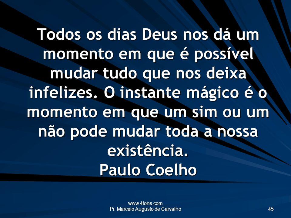 www.4tons.com Pr. Marcelo Augusto de Carvalho 45 Todos os dias Deus nos dá um momento em que é possível mudar tudo que nos deixa infelizes. O instante