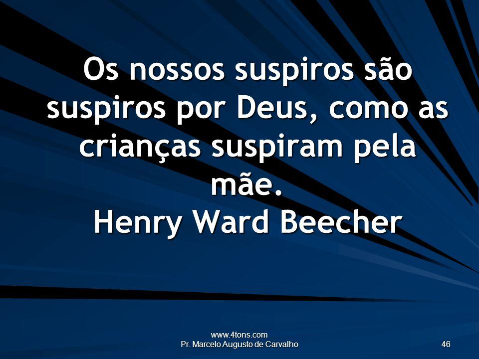 www.4tons.com Pr. Marcelo Augusto de Carvalho 46 Os nossos suspiros são suspiros por Deus, como as crianças suspiram pela mãe. Henry Ward Beecher