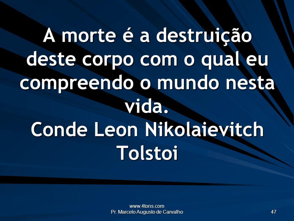 www.4tons.com Pr. Marcelo Augusto de Carvalho 47 A morte é a destruição deste corpo com o qual eu compreendo o mundo nesta vida. Conde Leon Nikolaievi