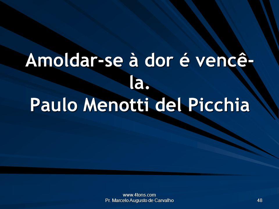 www.4tons.com Pr. Marcelo Augusto de Carvalho 48 Amoldar-se à dor é vencê- la. Paulo Menotti del Picchia