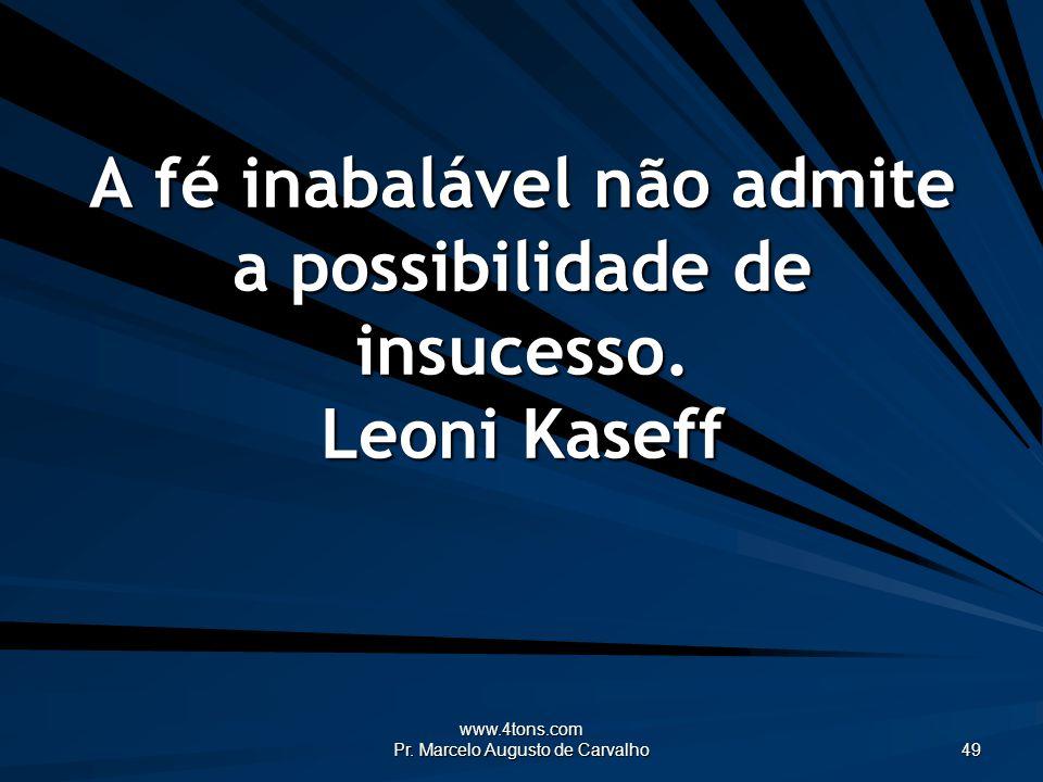 www.4tons.com Pr. Marcelo Augusto de Carvalho 49 A fé inabalável não admite a possibilidade de insucesso. Leoni Kaseff