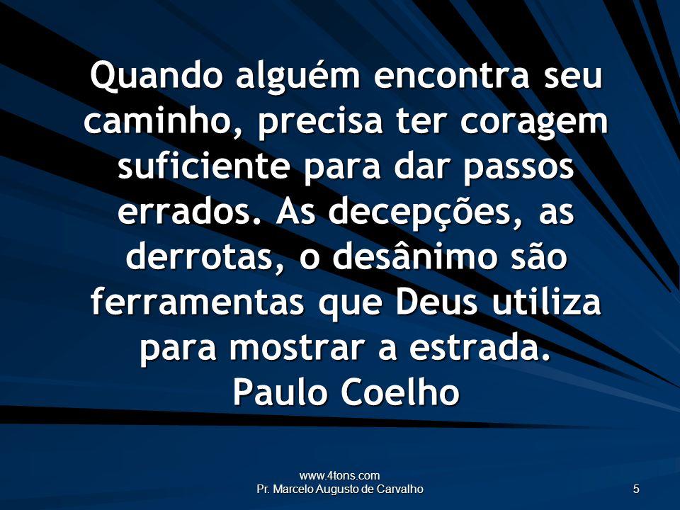 www.4tons.com Pr. Marcelo Augusto de Carvalho 5 Quando alguém encontra seu caminho, precisa ter coragem suficiente para dar passos errados. As decepçõ