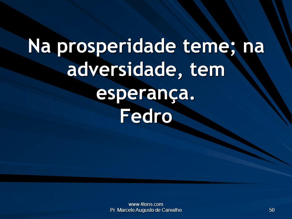 www.4tons.com Pr. Marcelo Augusto de Carvalho 50 Na prosperidade teme; na adversidade, tem esperança. Fedro