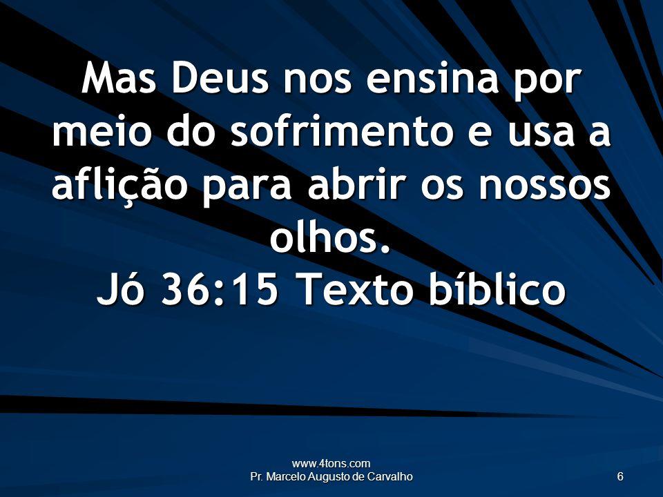 www.4tons.com Pr. Marcelo Augusto de Carvalho 6 Mas Deus nos ensina por meio do sofrimento e usa a aflição para abrir os nossos olhos. Jó 36:15Texto b