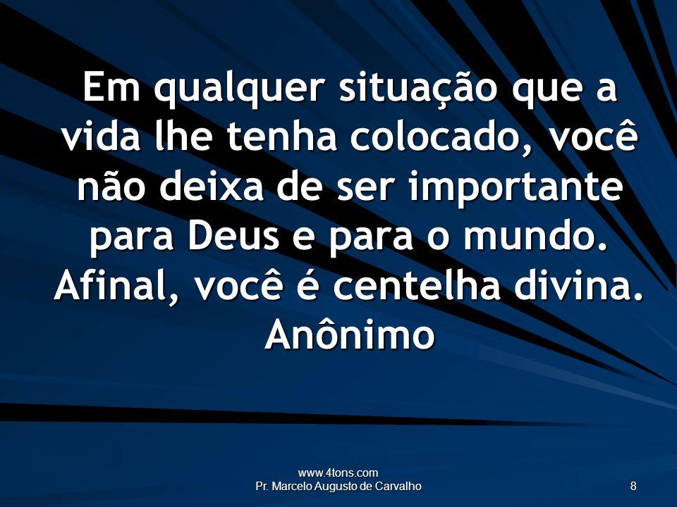 www.4tons.com Pr. Marcelo Augusto de Carvalho 8 Em qualquer situação que a vida lhe tenha colocado, você não deixa de ser importante para Deus e para