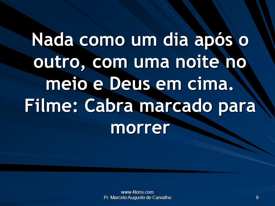 www.4tons.com Pr. Marcelo Augusto de Carvalho 9 Nada como um dia após o outro, com uma noite no meio e Deus em cima. Filme: Cabra marcado para morrer