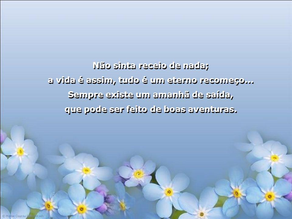 Não sinta receio de nada; a vida é assim, tudo é um eterno recomeço...