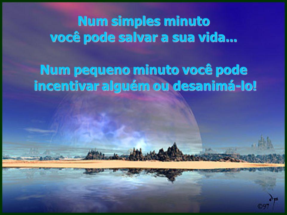 Num minuto você pode : amar, buscar, compartilhar, perdoar, esperar, crer, vencer e ser …