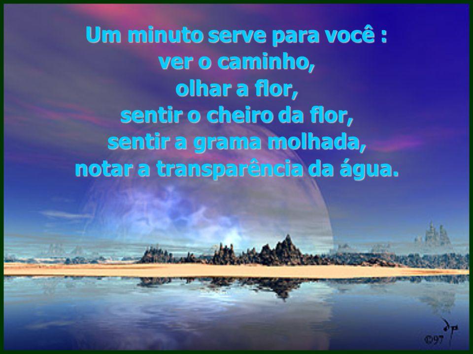 Basta um minuto para você entender que a eternidade é feita de minutos...