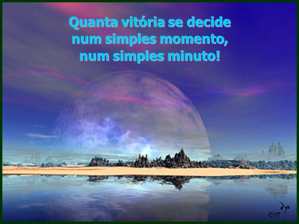Quanta vitória se decide num simples momento, num simples minuto!