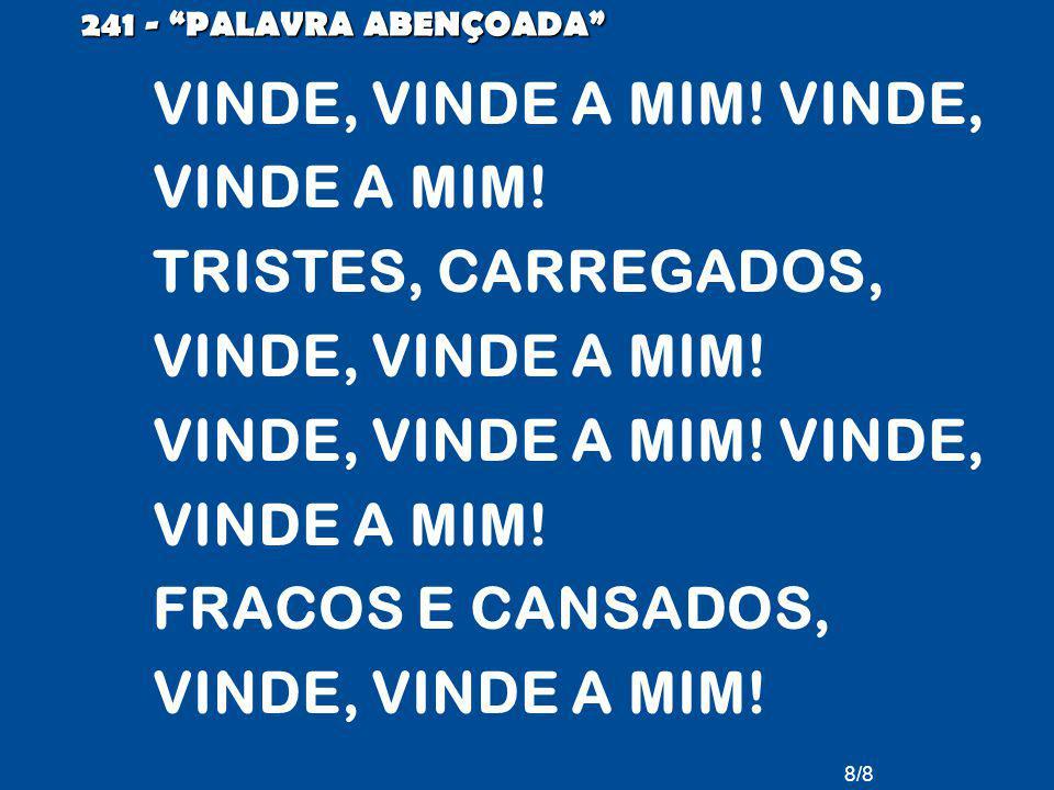8/8 241 - PALAVRA ABENÇOADA VINDE, VINDE A MIM. VINDE, VINDE A MIM.