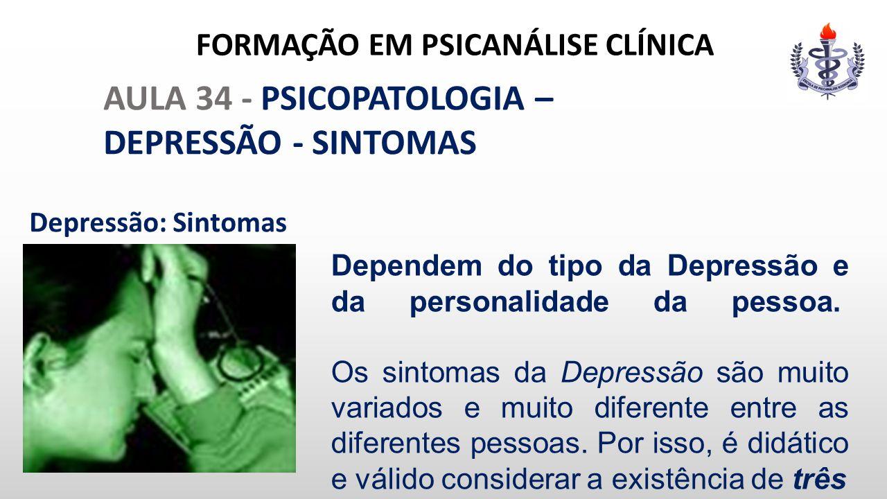 FORMAÇÃO EM PSICANÁLISE CLÍNICA AULA 34 - PSICOPATOLOGIA – DEPRESSÃO - SINTOMAS Depressão: Sintomas Dependem do tipo da Depressão e da personalidade d