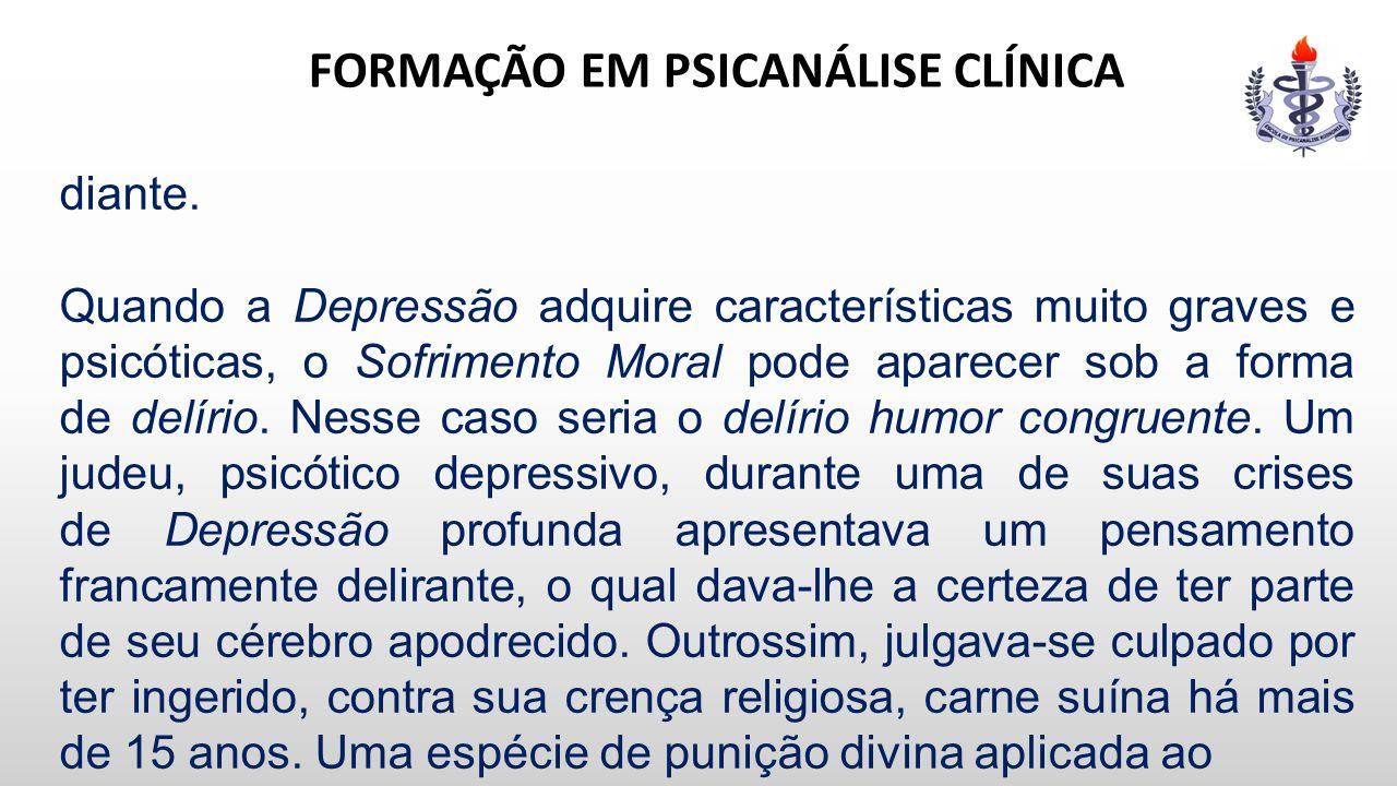 FORMAÇÃO EM PSICANÁLISE CLÍNICA diante. Quando a Depressão adquire características muito graves e psicóticas, o Sofrimento Moral pode aparecer sob a f