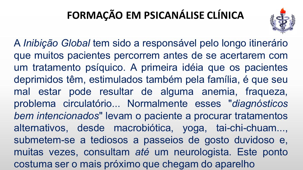 FORMAÇÃO EM PSICANÁLISE CLÍNICA A Inibição Global tem sido a responsável pelo longo itinerário que muitos pacientes percorrem antes de se acertarem co
