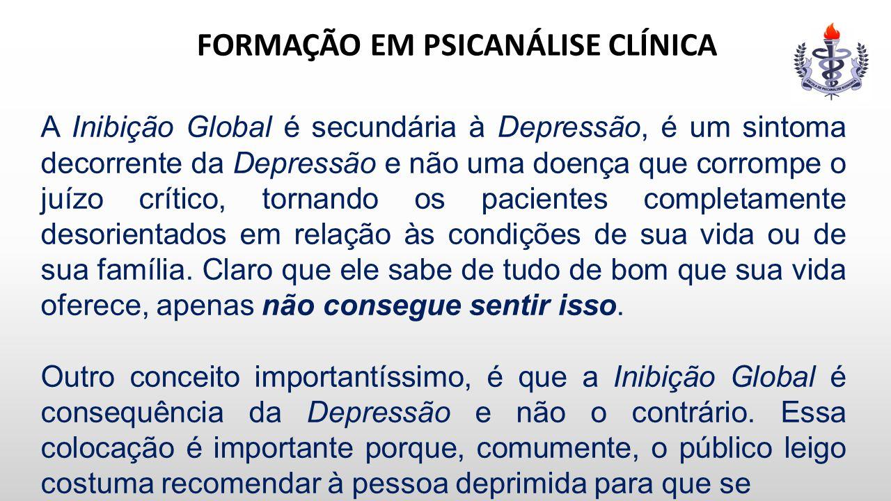 FORMAÇÃO EM PSICANÁLISE CLÍNICA A Inibição Global é secundária à Depressão, é um sintoma decorrente da Depressão e não uma doença que corrompe o juízo