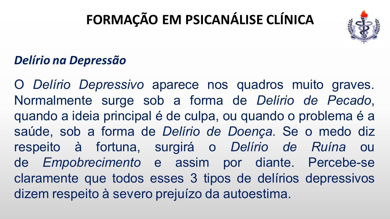 FORMAÇÃO EM PSICANÁLISE CLÍNICA Delírio na Depressão O Delírio Depressivo aparece nos quadros muito graves. Normalmente surge sob a forma de Delírio d