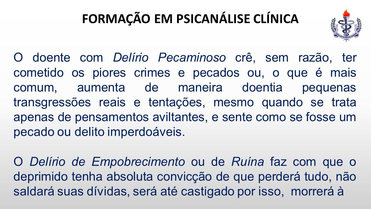 FORMAÇÃO EM PSICANÁLISE CLÍNICA O doente com Delírio Pecaminoso crê, sem razão, ter cometido os piores crimes e pecados ou, o que é mais comum, aument