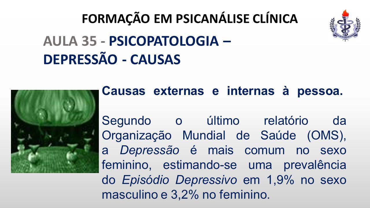 FORMAÇÃO EM PSICANÁLISE CLÍNICA AULA 35 - PSICOPATOLOGIA – DEPRESSÃO - CAUSAS Causas externas e internas à pessoa. Segundo o último relatório da Organ