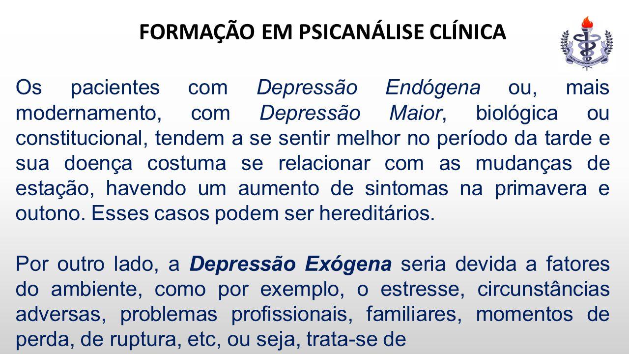 FORMAÇÃO EM PSICANÁLISE CLÍNICA Os pacientes com Depressão Endógena ou, mais modernamento, com Depressão Maior, biológica ou constitucional, tendem a