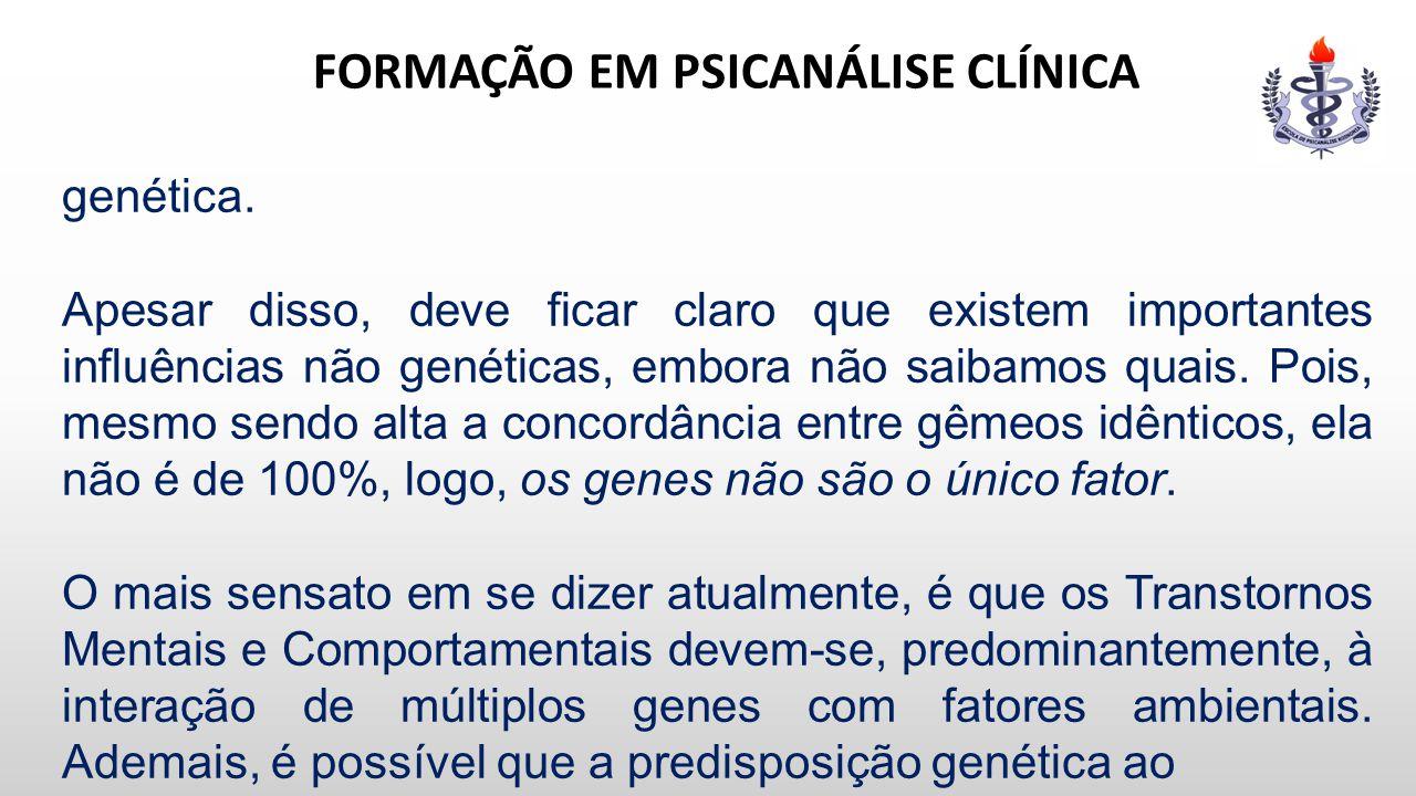 FORMAÇÃO EM PSICANÁLISE CLÍNICA genética. Apesar disso, deve ficar claro que existem importantes influências não genéticas, embora não saibamos quais.