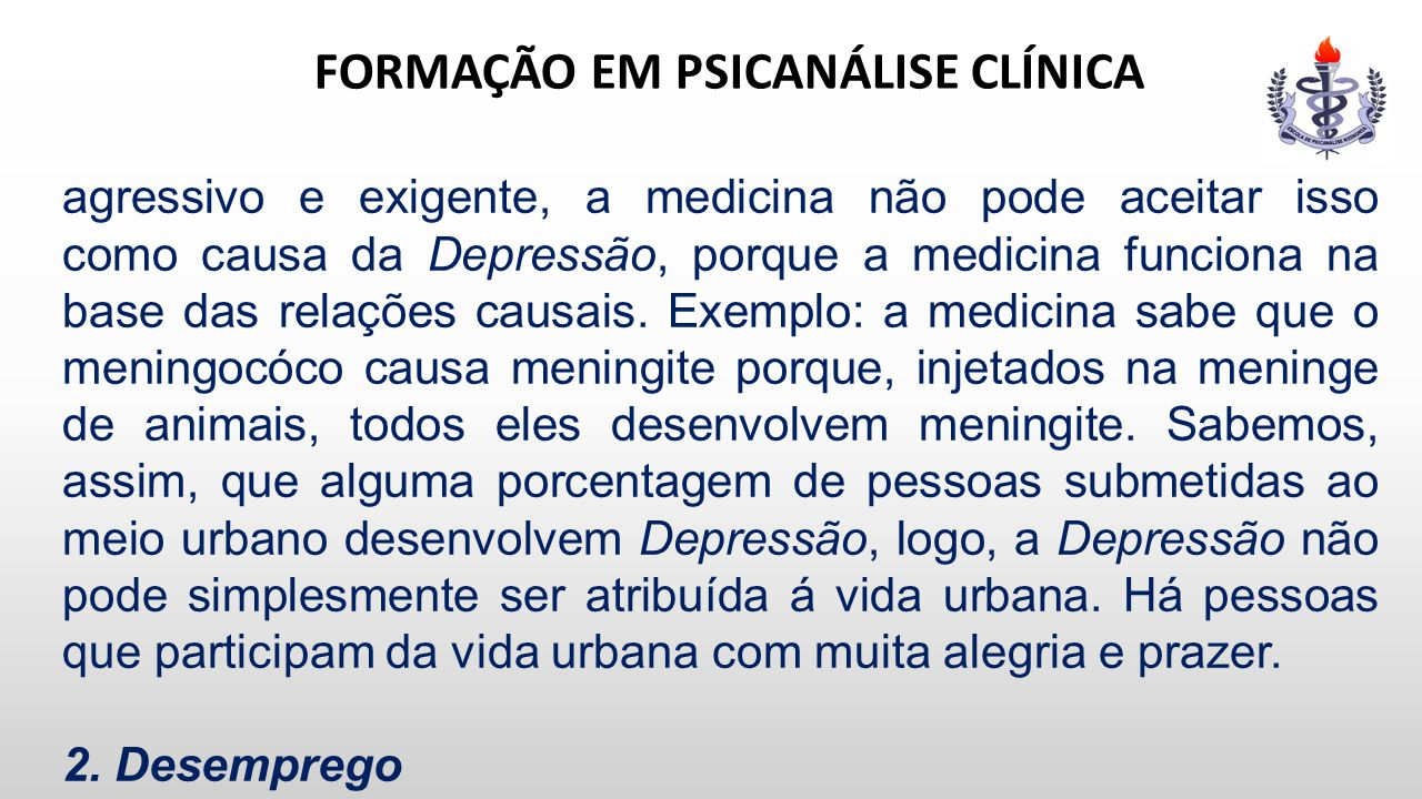 FORMAÇÃO EM PSICANÁLISE CLÍNICA agressivo e exigente, a medicina não pode aceitar isso como causa da Depressão, porque a medicina funciona na base das