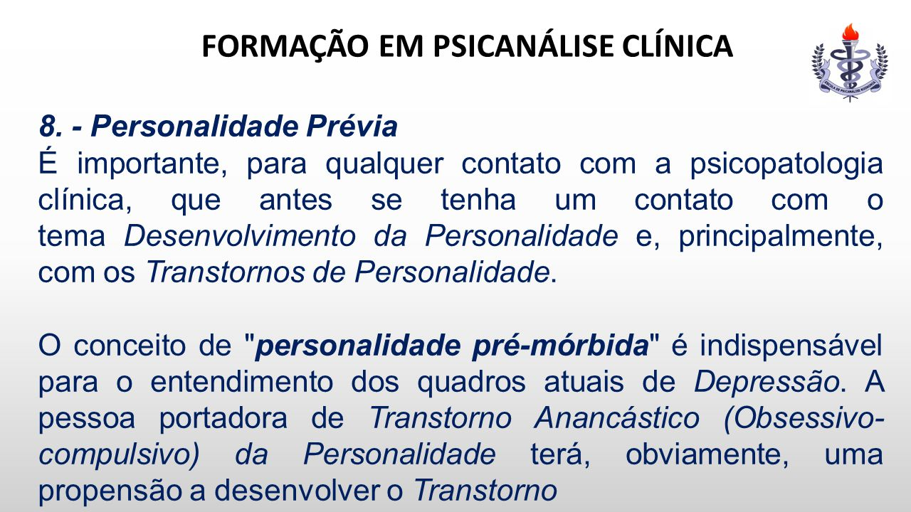 FORMAÇÃO EM PSICANÁLISE CLÍNICA 8. - Personalidade Prévia É importante, para qualquer contato com a psicopatologia clínica, que antes se tenha um cont