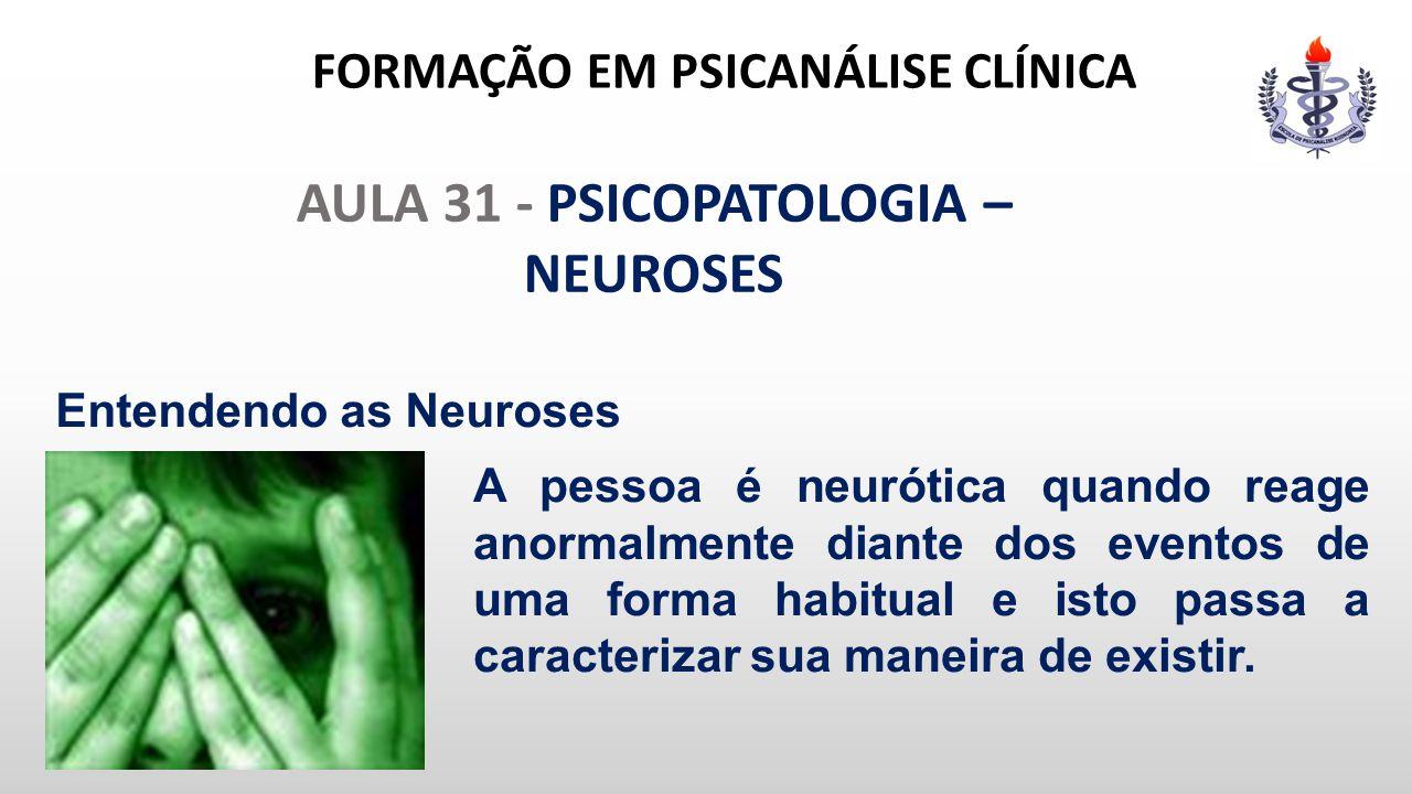 FORMAÇÃO EM PSICANÁLISE CLÍNICA AULA 31 - PSICOPATOLOGIA – NEUROSES Entendendo as Neuroses A pessoa é neurótica quando reage anormalmente diante dos e