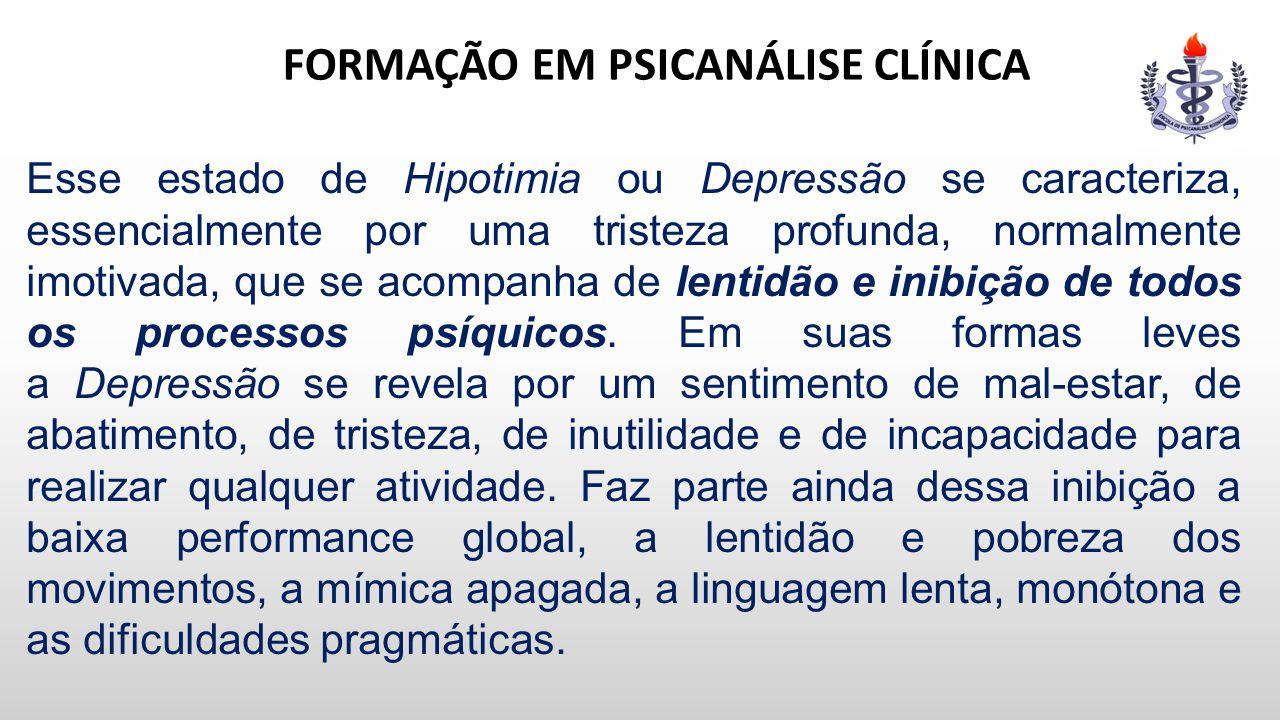 FORMAÇÃO EM PSICANÁLISE CLÍNICA Esse estado de Hipotimia ou Depressão se caracteriza, essencialmente por uma tristeza profunda, normalmente imotivada,