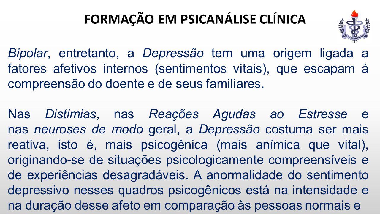 FORMAÇÃO EM PSICANÁLISE CLÍNICA Bipolar, entretanto, a Depressão tem uma origem ligada a fatores afetivos internos (sentimentos vitais), que escapam à